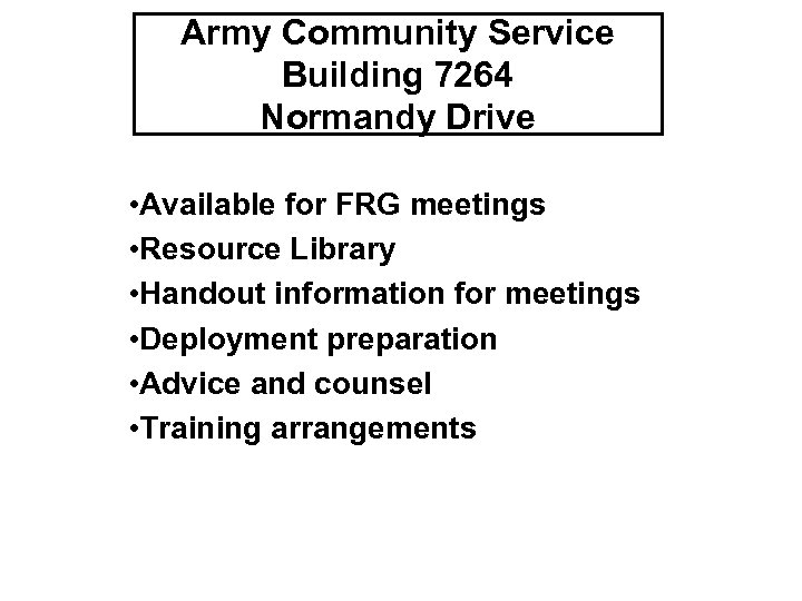 Army Community Service Building 7264 Normandy Drive • Available for FRG meetings • Resource