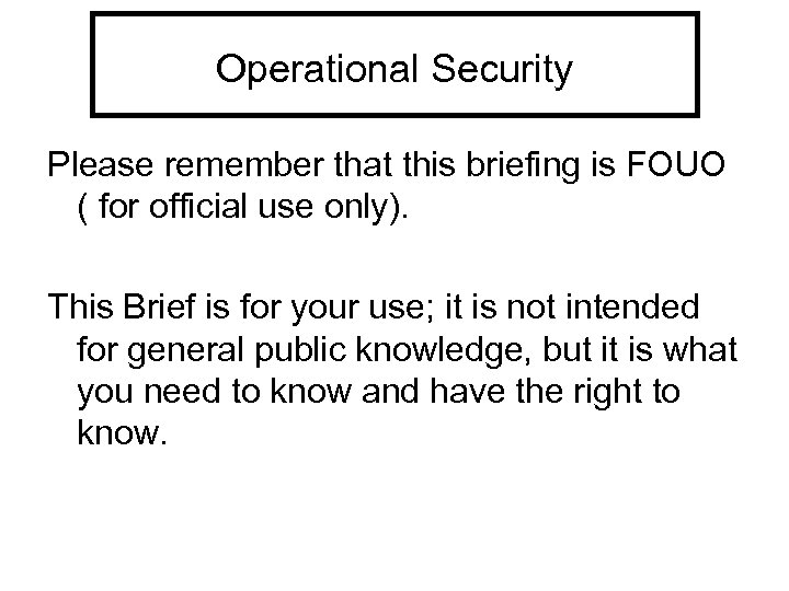 Operational Security Please remember that this briefing is FOUO ( for official use only).