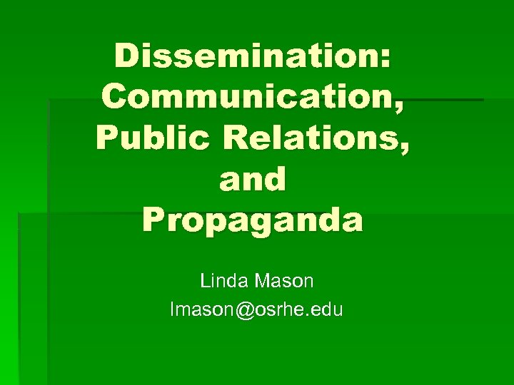 Dissemination: Communication, Public Relations, and Propaganda Linda Mason lmason@osrhe. edu