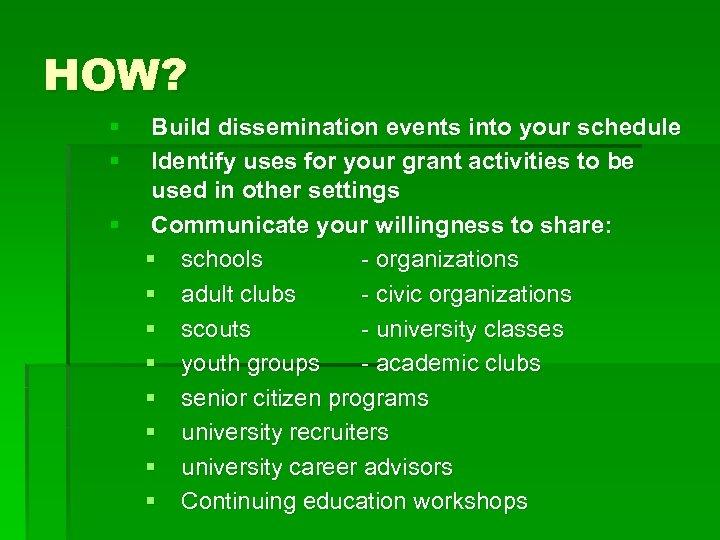 HOW? § § Build dissemination events into your schedule Identify uses for your grant