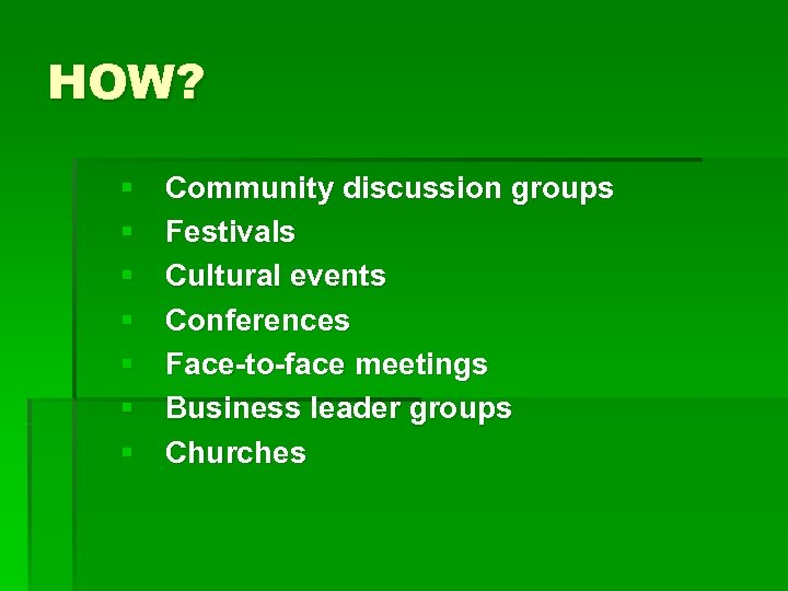 HOW? § § § § Community discussion groups Festivals Cultural events Conferences Face-to-face meetings
