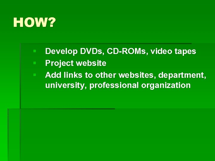 HOW? § Develop DVDs, CD-ROMs, video tapes § Project website § Add links to