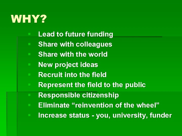 WHY? § § § § § Lead to future funding Share with colleagues Share