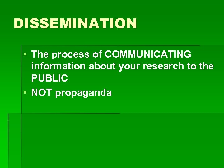 DISSEMINATION § The process of COMMUNICATING information about your research to the PUBLIC §