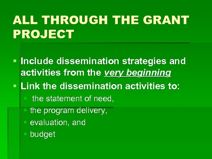 ALL THROUGH THE GRANT PROJECT § Include dissemination strategies and activities from the very