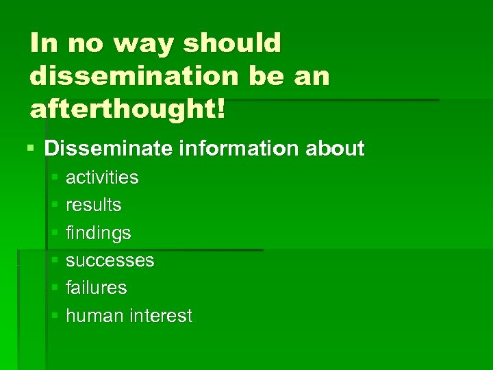 In no way should dissemination be an afterthought! § Disseminate information about § activities