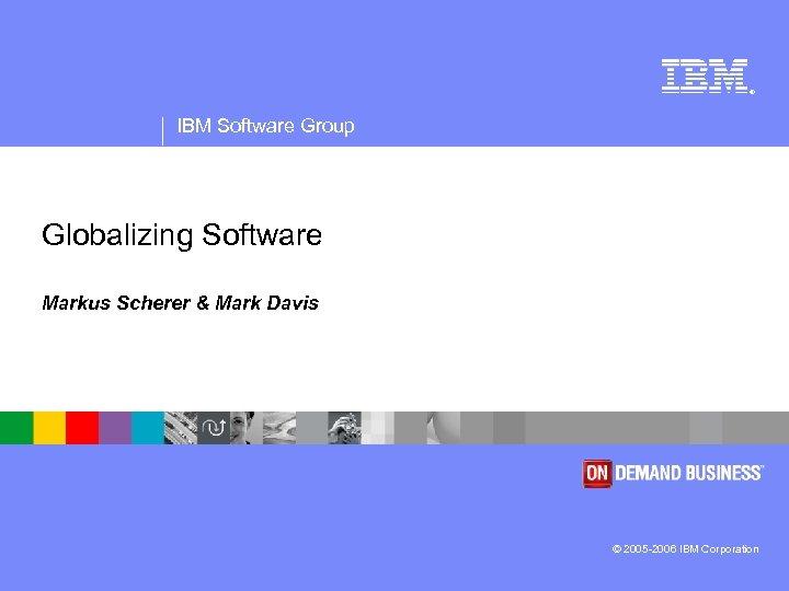 ® IBM Software Group Globalizing Software Markus Scherer & Mark Davis © 2005 -2006
