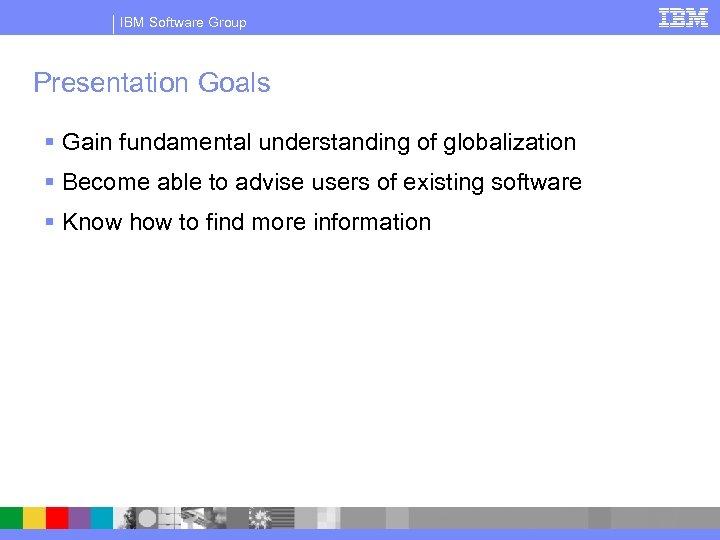 IBM Software Group Presentation Goals § Gain fundamental understanding of globalization § Become able