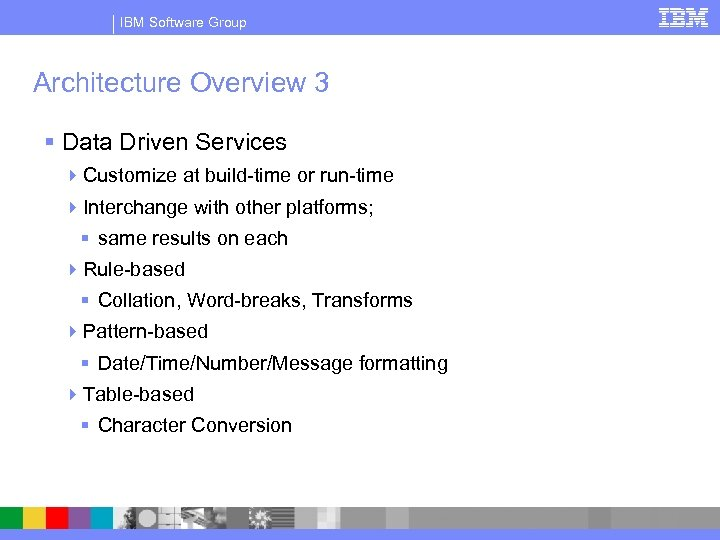 IBM Software Group Architecture Overview 3 § Data Driven Services 4 Customize at build-time