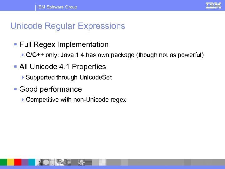 IBM Software Group Unicode Regular Expressions § Full Regex Implementation 4 C/C++ only: Java