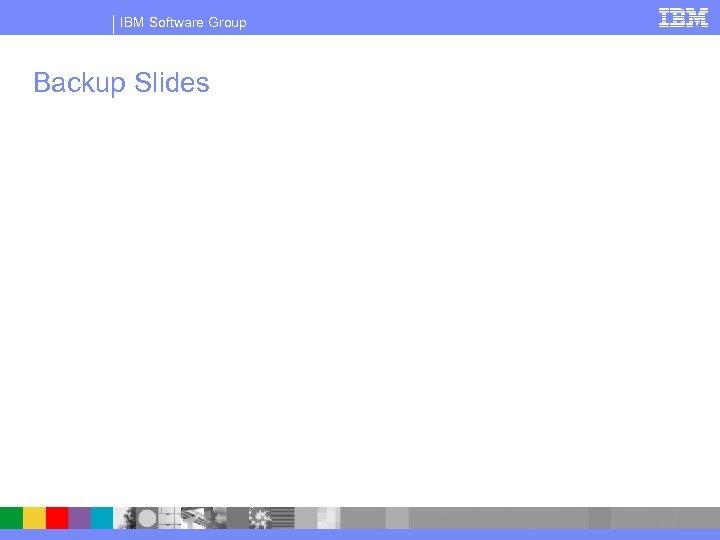 IBM Software Group Backup Slides