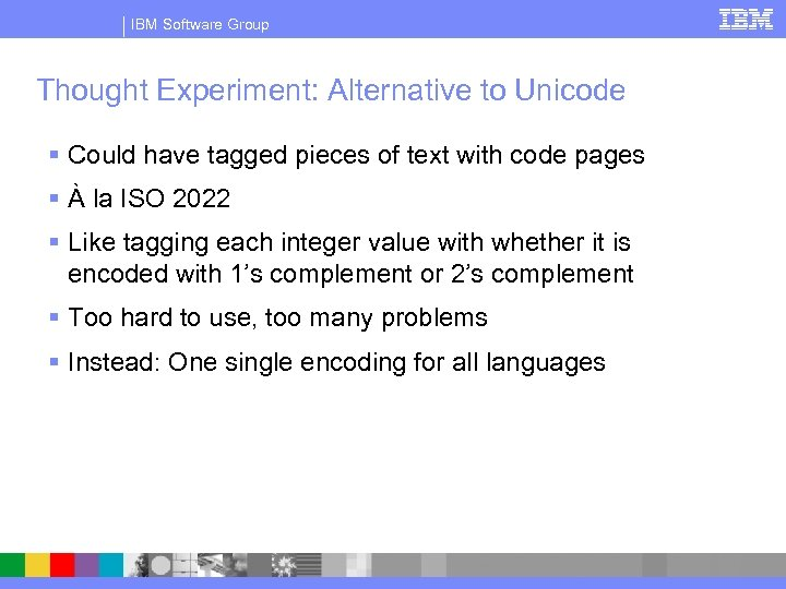 IBM Software Group Thought Experiment: Alternative to Unicode § Could have tagged pieces of