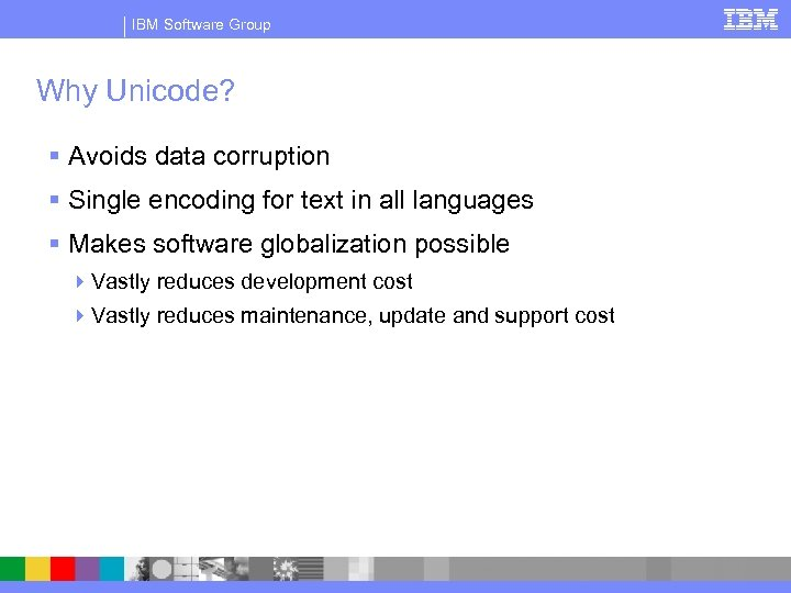 IBM Software Group Why Unicode? § Avoids data corruption § Single encoding for text