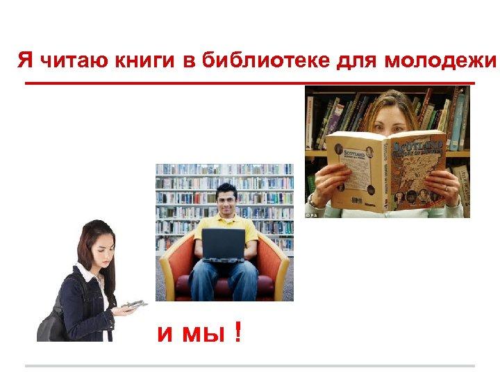 Я читаю книги в библиотеке для молодежи и мы !