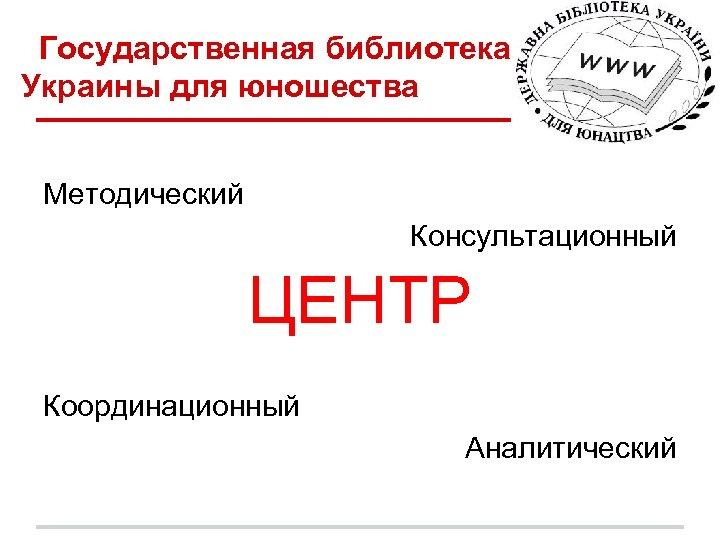 Государственная библиотека Украины для юношества Методический Консультационный ЦЕНТР Координационный Аналитический