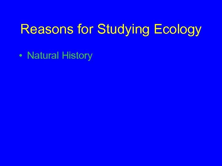 Reasons for Studying Ecology • Natural History