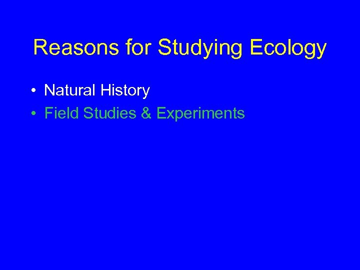 Reasons for Studying Ecology • Natural History • Field Studies & Experiments