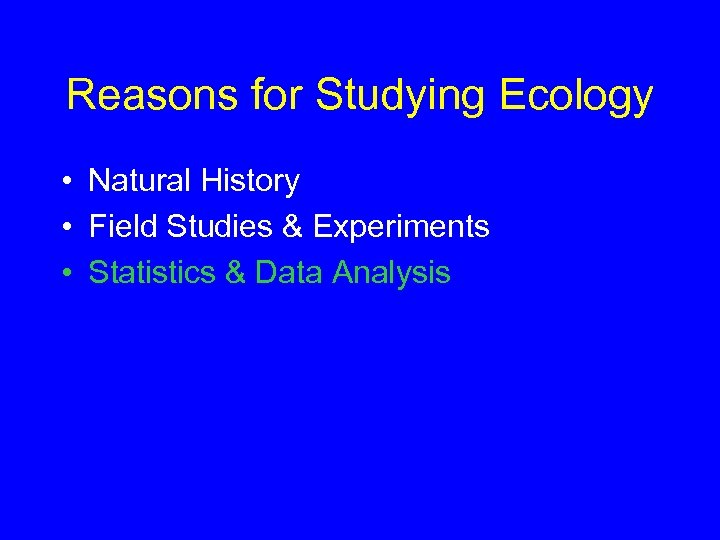Reasons for Studying Ecology • Natural History • Field Studies & Experiments • Statistics