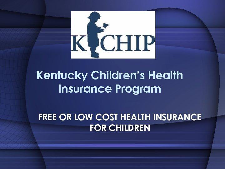 Kentucky Children's Health Insurance Program FREE OR LOW COST HEALTH INSURANCE FOR CHILDREN