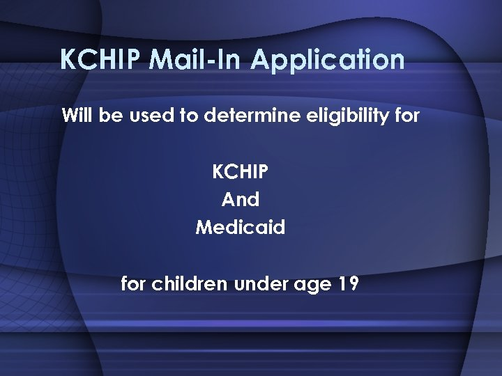 KCHIP Mail-In Application Will be used to determine eligibility for KCHIP And Medicaid for