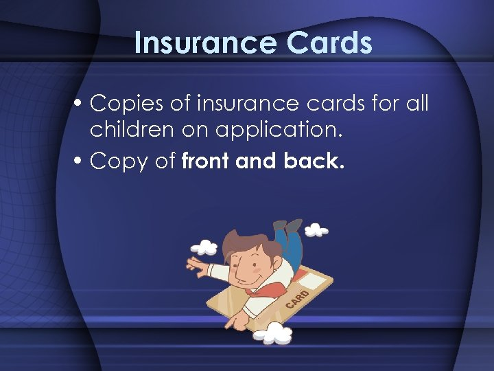 Insurance Cards • Copies of insurance cards for all children on application. • Copy