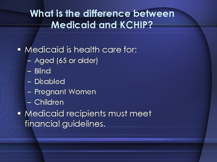What is the difference between Medicaid and KCHIP? • Medicaid is health care for: