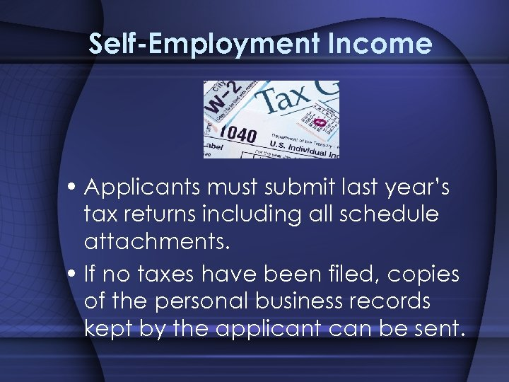 Self-Employment Income • Applicants must submit last year's tax returns including all schedule attachments.