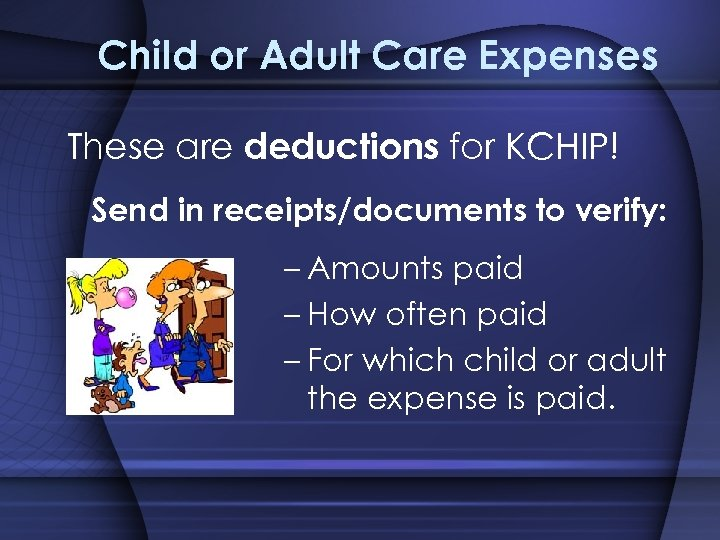 Child or Adult Care Expenses These are deductions for KCHIP! Send in receipts/documents to