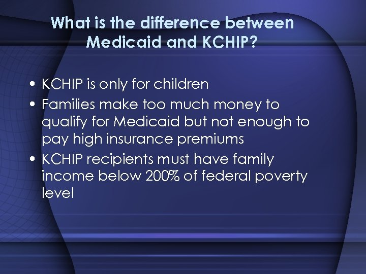 What is the difference between Medicaid and KCHIP? • KCHIP is only for children