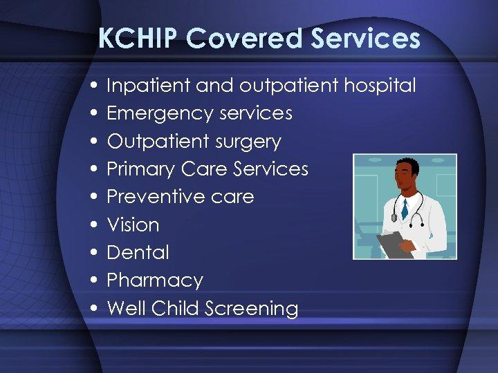 KCHIP Covered Services • • • Inpatient and outpatient hospital Emergency services Outpatient surgery