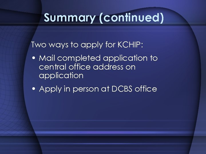 Summary (continued) Two ways to apply for KCHIP: • Mail completed application to central