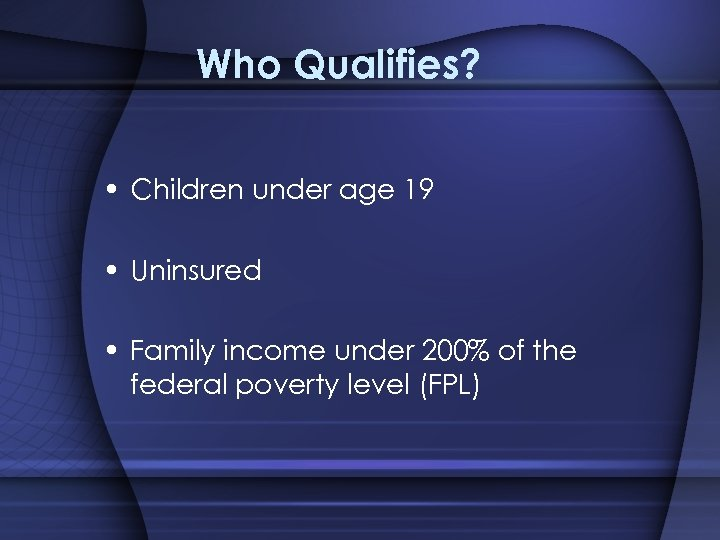 Who Qualifies? • Children under age 19 • Uninsured • Family income under 200%