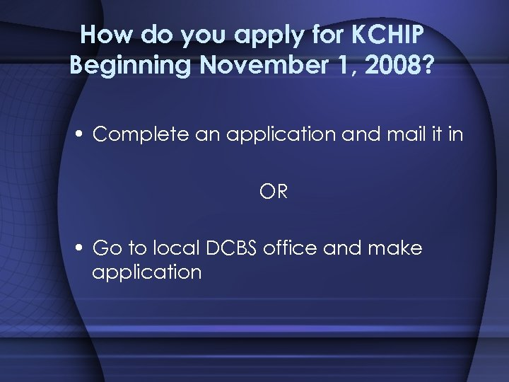 How do you apply for KCHIP Beginning November 1, 2008? • Complete an application