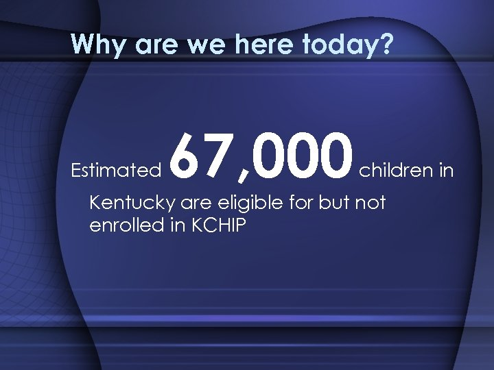 Why are we here today? Estimated 67, 000 children in Kentucky are eligible for
