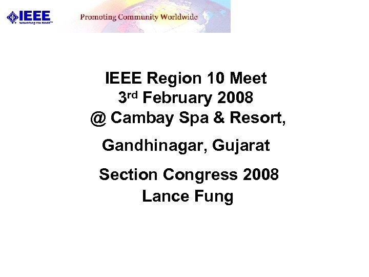 IEEE Region 10 Meet 3 rd February 2008 @ Cambay Spa & Resort, Gandhinagar,