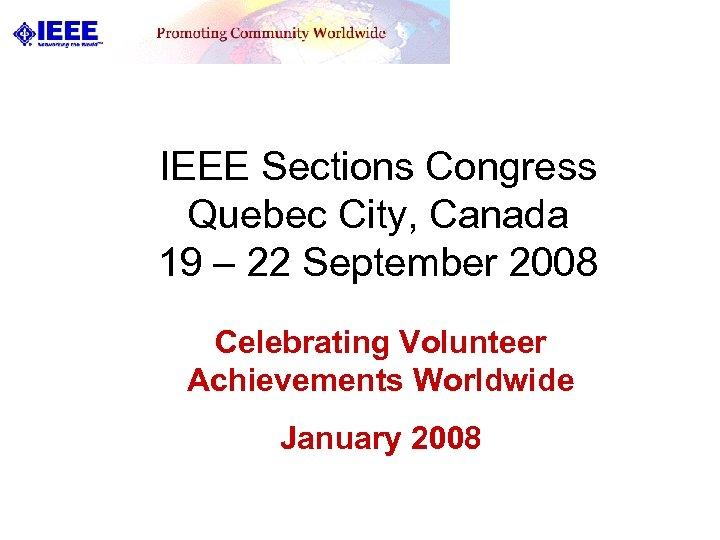 IEEE Sections Congress Quebec City, Canada 19 – 22 September 2008 Celebrating Volunteer Achievements
