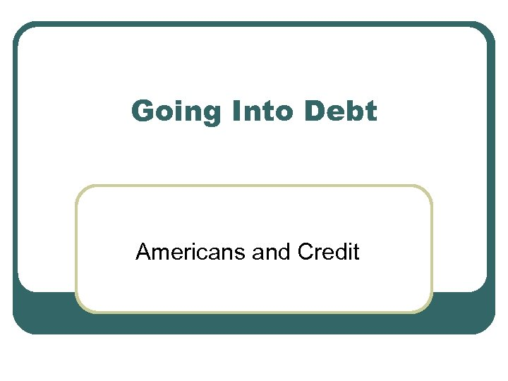 Going Into Debt Americans and Credit