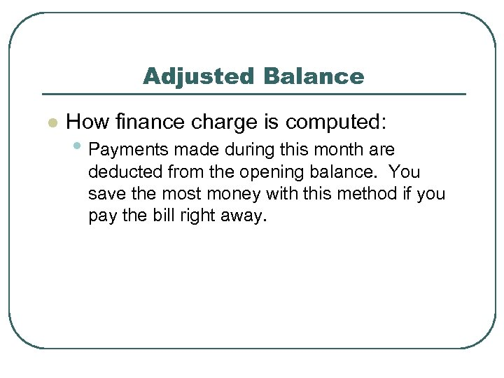 Adjusted Balance l How finance charge is computed: • Payments made during this month