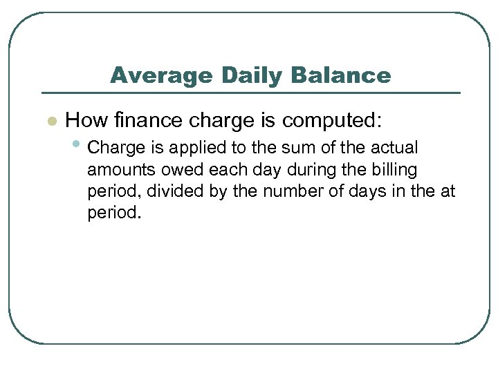 Average Daily Balance l How finance charge is computed: • Charge is applied to