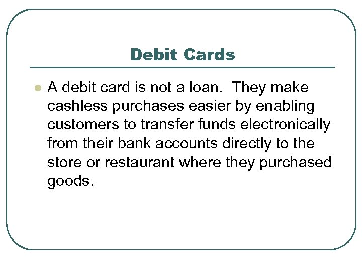 Debit Cards l A debit card is not a loan. They make cashless purchases