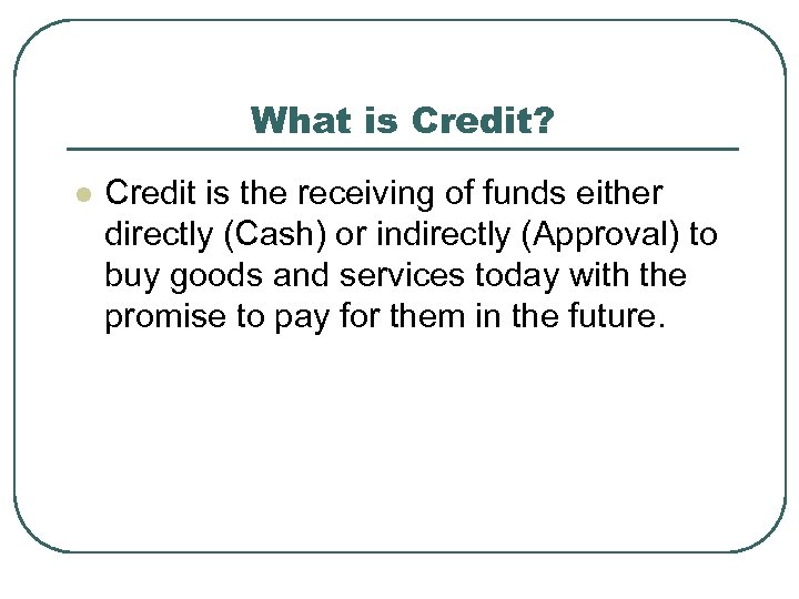 What is Credit? l Credit is the receiving of funds either directly (Cash) or