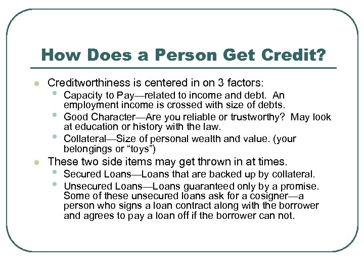 How Does a Person Get Credit? l l Creditworthiness is centered in on 3