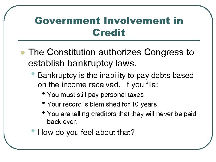 Government Involvement in Credit l The Constitution authorizes Congress to establish bankruptcy laws. •