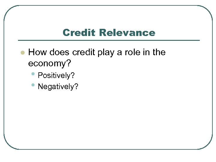 Credit Relevance l How does credit play a role in the economy? • Positively?