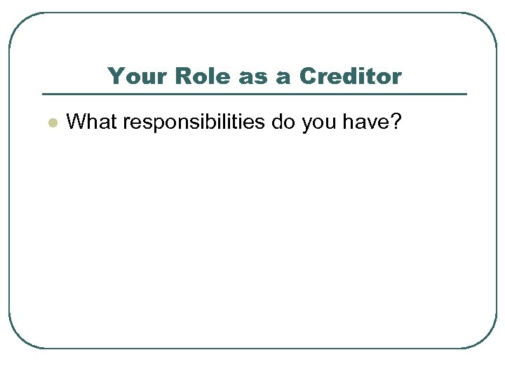 Your Role as a Creditor l What responsibilities do you have?