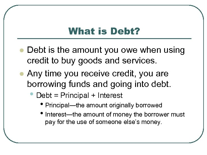 What is Debt? l l Debt is the amount you owe when using credit