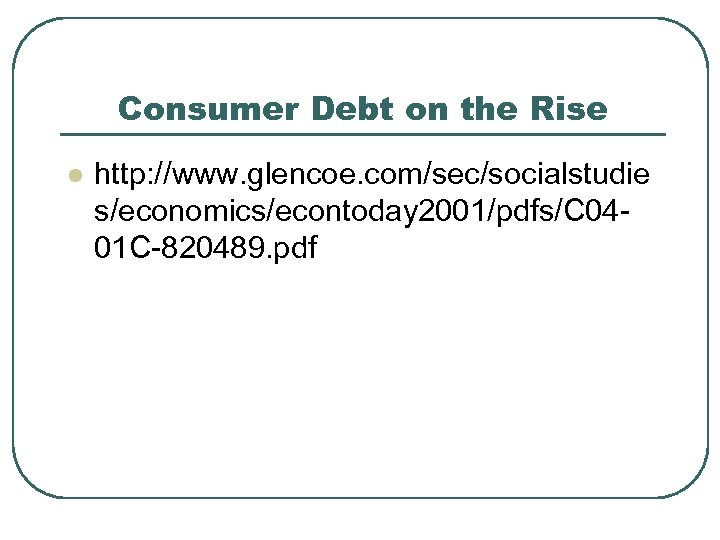 Consumer Debt on the Rise l http: //www. glencoe. com/sec/socialstudie s/economics/econtoday 2001/pdfs/C 0401 C-820489.