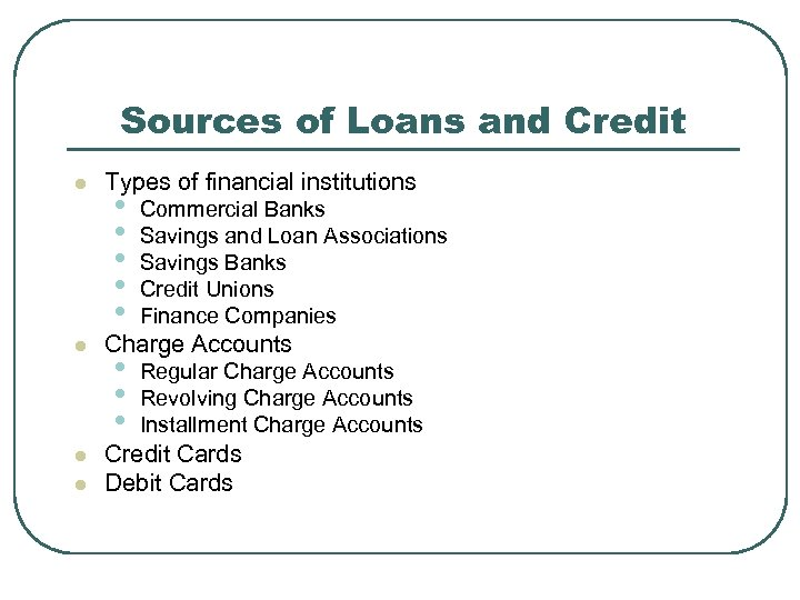 Sources of Loans and Credit l l Types of financial institutions • • •