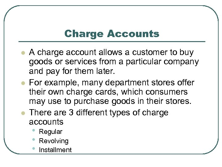 Charge Accounts l l l A charge account allows a customer to buy goods
