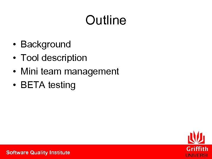 Outline • • Background Tool description Mini team management BETA testing Software Quality Institute
